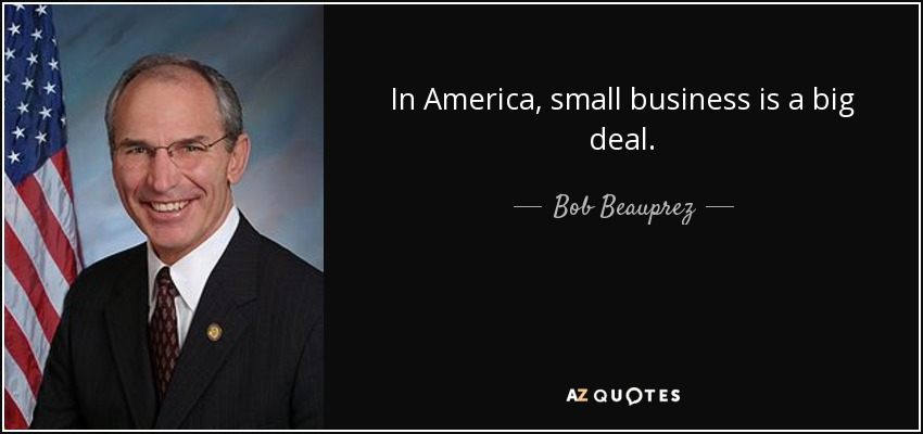 In America, small business is a big deal. - Bob Beauprez