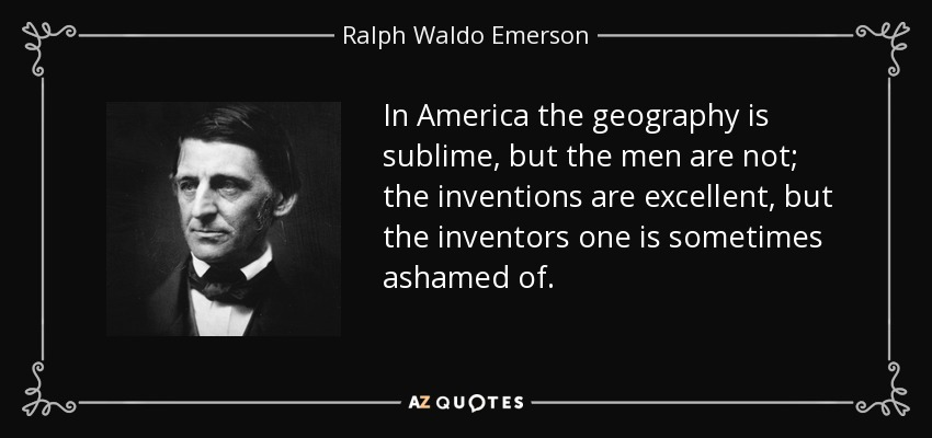In America the geography is sublime, but the men are not; the inventions are excellent, but the inventors one is sometimes ashamed of. - Ralph Waldo Emerson