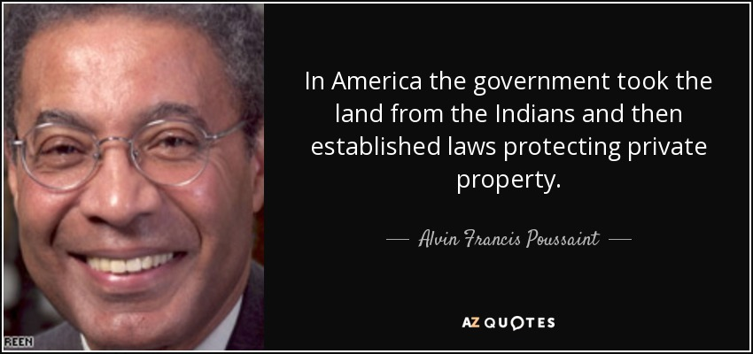 In America the government took the land from the Indians and then established laws protecting private property. - Alvin Francis Poussaint