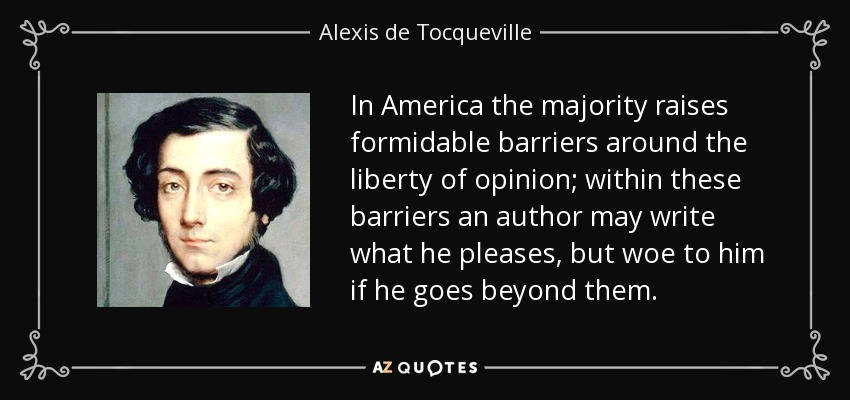In America the majority raises formidable barriers around the liberty of opinion; within these barriers an author may write what he pleases, but woe to him if he goes beyond them. - Alexis de Tocqueville