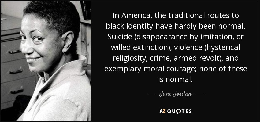 In America, the traditional routes to black identity have hardly been normal. Suicide (disappearance by imitation, or willed extinction), violence (hysterical religiosity, crime, armed revolt), and exemplary moral courage; none of these is normal. - June Jordan