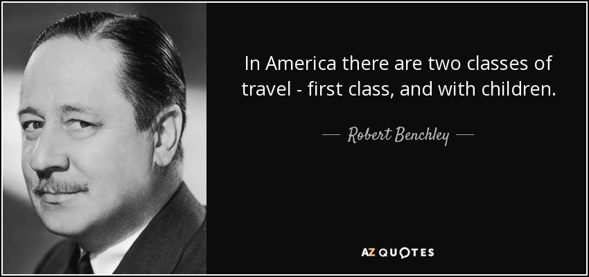 In America there are two classes of travel - first class, and with children. - Robert Benchley