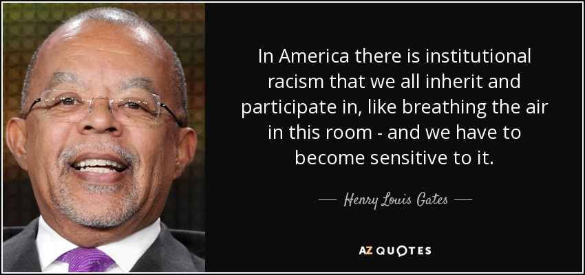 In America there is institutional racism that we all inherit and participate in, like breathing the air in this room - and we have to become sensitive to it. - Henry Louis Gates