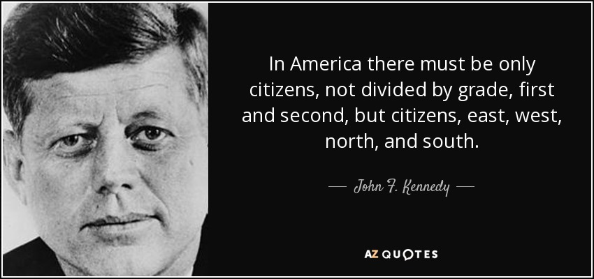 In America there must be only citizens, not divided by grade, first and second, but citizens, east, west, north, and south. - John F. Kennedy