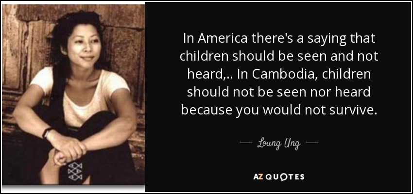 In America there's a saying that children should be seen and not heard, .. In Cambodia, children should not be seen nor heard because you would not survive. - Loung Ung