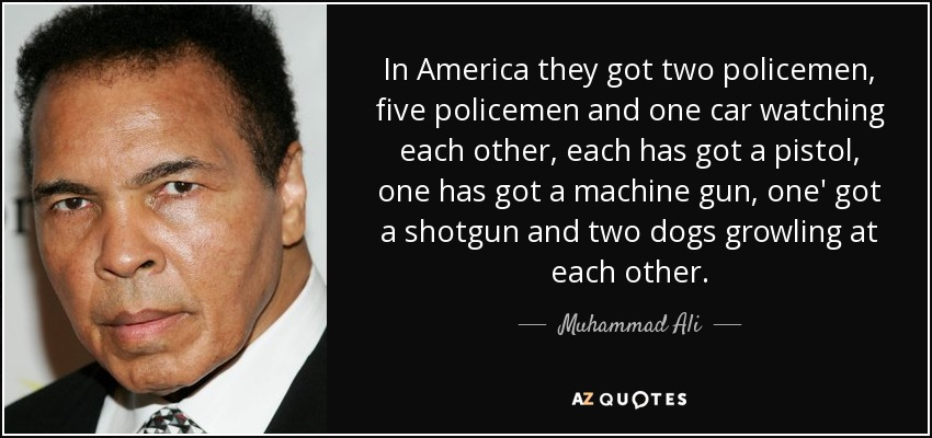 In America they got two policemen, five policemen and one car watching each other, each has got a pistol, one has got a machine gun, one' got a shotgun and two dogs growling at each other. - Muhammad Ali