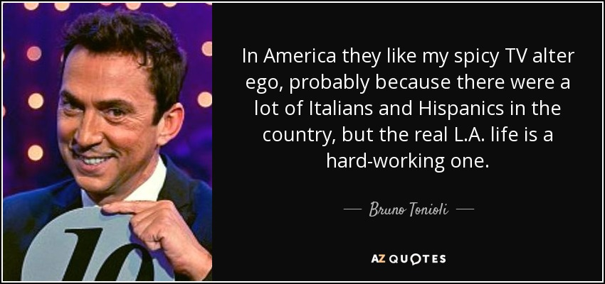 In America they like my spicy TV alter ego, probably because there were a lot of Italians and Hispanics in the country, but the real L.A. life is a hard-working one. - Bruno Tonioli
