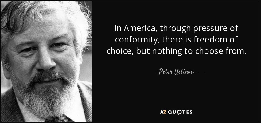 In America, through pressure of conformity, there is freedom of choice, but nothing to choose from. - Peter Ustinov