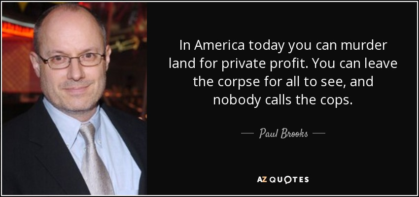 In America today you can murder land for private profit. You can leave the corpse for all to see, and nobody calls the cops. - Paul Brooks