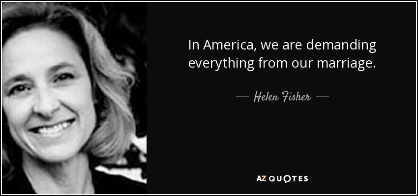 In America, we are demanding everything from our marriage. - Helen Fisher