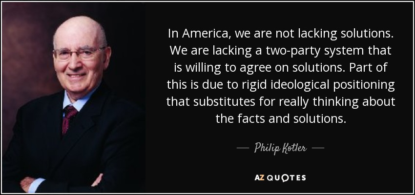 In America, we are not lacking solutions. We are lacking a two-party system that is willing to agree on solutions. Part of this is due to rigid ideological positioning that substitutes for really thinking about the facts and solutions. - Philip Kotler