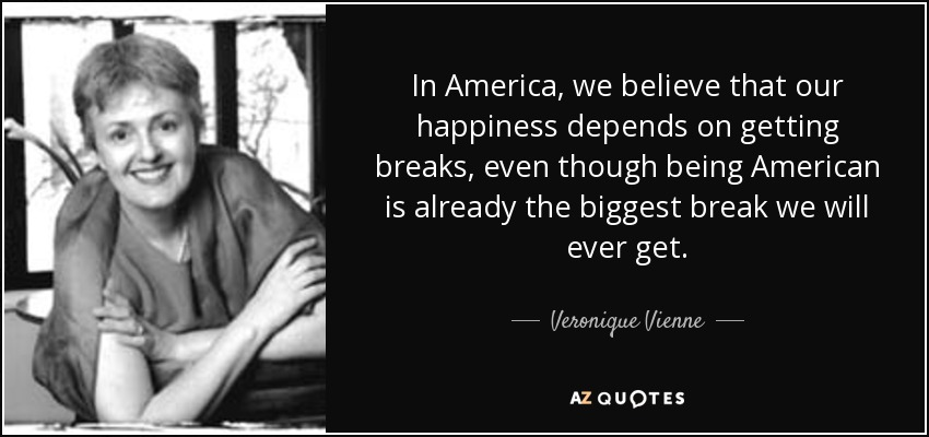 In America, we believe that our happiness depends on getting breaks, even though being American is already the biggest break we will ever get. - Veronique Vienne