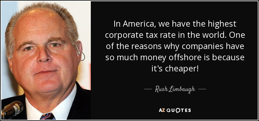 In America, we have the highest corporate tax rate in the world. One of the reasons why companies have so much money offshore is because it's cheaper! - Rush Limbaugh