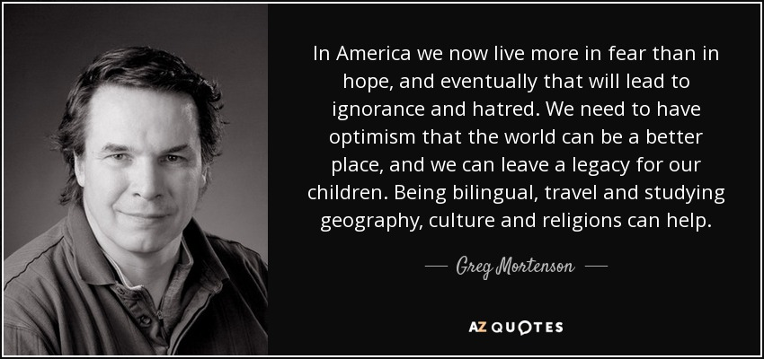 In America we now live more in fear than in hope, and eventually that will lead to ignorance and hatred. We need to have optimism that the world can be a better place, and we can leave a legacy for our children. Being bilingual, travel and studying geography, culture and religions can help. - Greg Mortenson