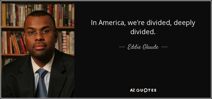In America, we're divided, deeply divided. - Eddie Glaude