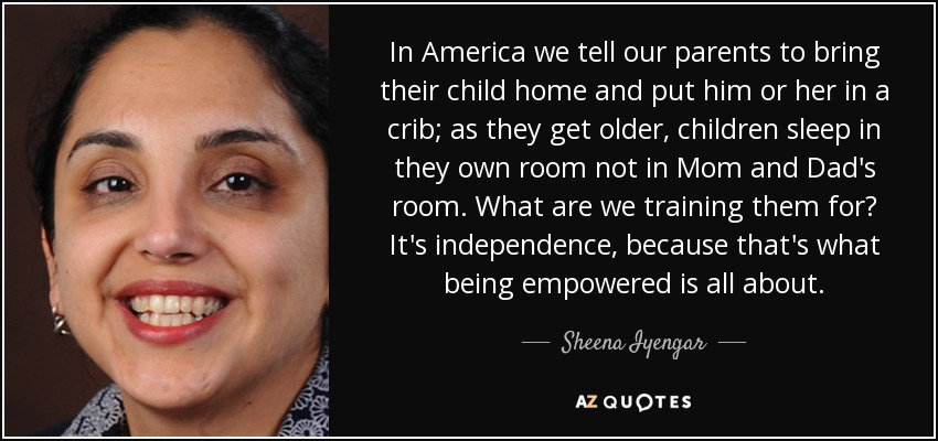 In America we tell our parents to bring their child home and put him or her in a crib; as they get older, children sleep in they own room not in Mom and Dad's room. What are we training them for? It's independence, because that's what being empowered is all about. - Sheena Iyengar
