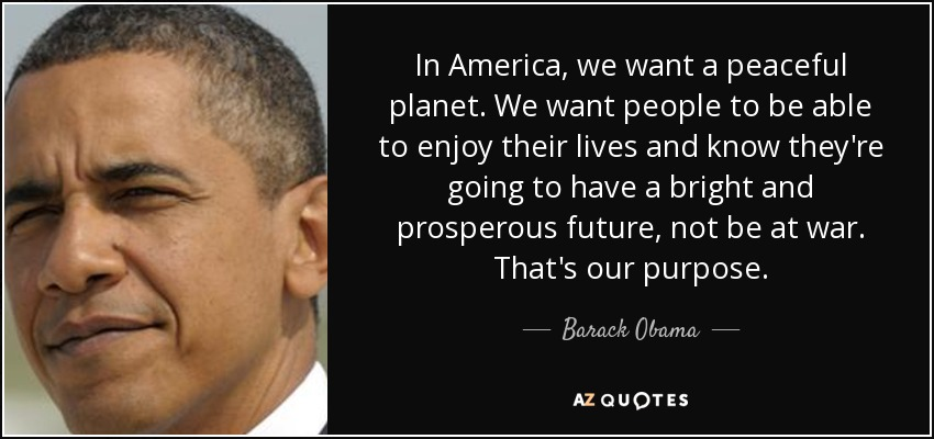 In America, we want a peaceful planet. We want people to be able to enjoy their lives and know they're going to have a bright and prosperous future, not be at war. That's our purpose. - Barack Obama