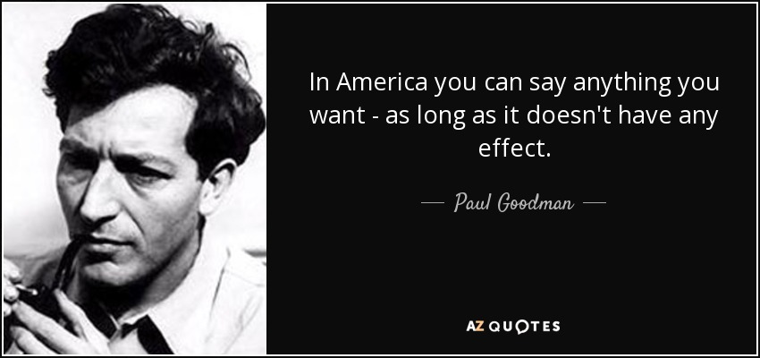 Paul Goodman Quote In America You Can Say Anything You Want As