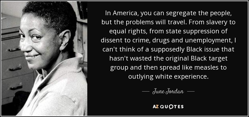 In America, you can segregate the people, but the problems will travel. From slavery to equal rights, from state suppression of dissent to crime, drugs and unemployment, I can't think of a supposedly Black issue that hasn't wasted the original Black target group and then spread like measles to outlying white experience. - June Jordan