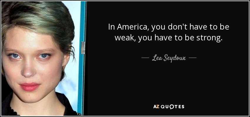 In America, you don't have to be weak, you have to be strong. - Lea Seydoux