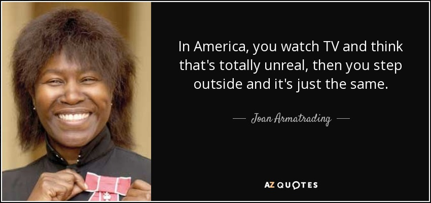 In America, you watch TV and think that's totally unreal, then you step outside and it's just the same. - Joan Armatrading