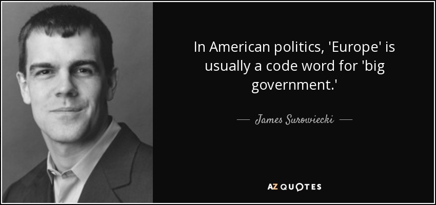 In American politics, 'Europe' is usually a code word for 'big government.' - James Surowiecki
