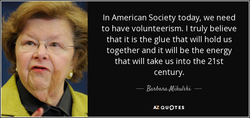 In American Society today, we need to have volunteerism. I truly believe that it is the glue that will hold us together and it will be the energy that will take us into the 21st century. - Barbara Mikulski