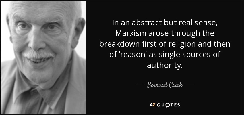 In an abstract but real sense, Marxism arose through the breakdown first of religion and then of 'reason' as single sources of authority. - Bernard Crick