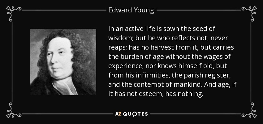 In an active life is sown the seed of wisdom; but he who reflects not, never reaps; has no harvest from it, but carries the burden of age without the wages of experience; nor knows himself old, but from his infirmities, the parish register, and the contempt of mankind. And age, if it has not esteem, has nothing. - Edward Young