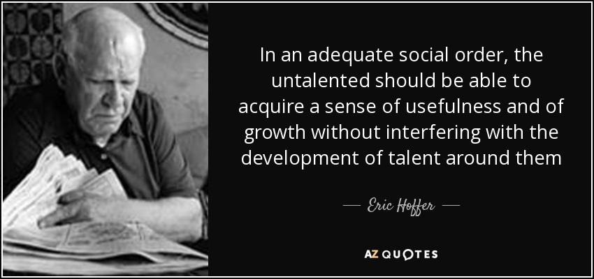 In an adequate social order, the untalented should be able to acquire a sense of usefulness and of growth without interfering with the development of talent around them - Eric Hoffer