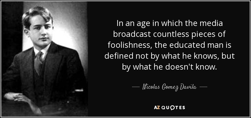 In an age in which the media broadcast countless pieces of foolishness, the educated man is defined not by what he knows, but by what he doesn't know. - Nicolas Gomez Davila