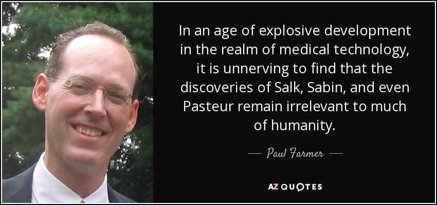 In an age of explosive development in the realm of medical technology, it is unnerving to find that the discoveries of Salk, Sabin, and even Pasteur remain irrelevant to much of humanity. - Paul Farmer
