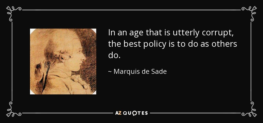 In an age that is utterly corrupt, the best policy is to do as others do. - Marquis de Sade