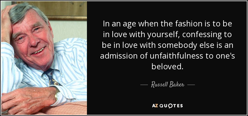 In an age when the fashion is to be in love with yourself, confessing to be in love with somebody else is an admission of unfaithfulness to one's beloved. - Russell Baker