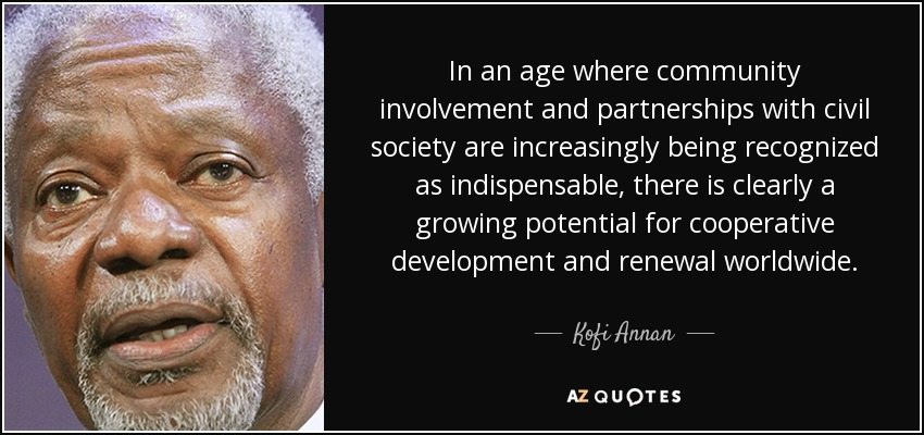 In an age where community involvement and partnerships with civil society are increasingly being recognized as indispensable, there is clearly a growing potential for cooperative development and renewal worldwide. - Kofi Annan
