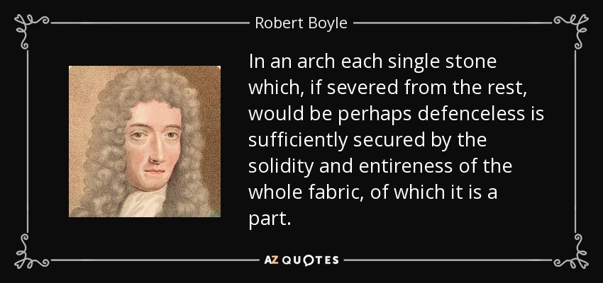 In an arch each single stone which, if severed from the rest, would be perhaps defenceless is sufficiently secured by the solidity and entireness of the whole fabric, of which it is a part. - Robert Boyle