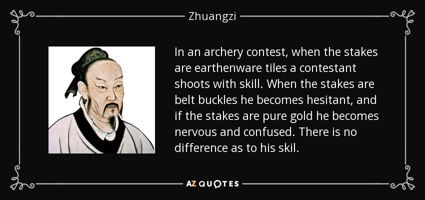 In an archery contest, when the stakes are earthenware tiles a contestant shoots with skill. When the stakes are belt buckles he becomes hesitant, and if the stakes are pure gold he becomes nervous and confused. There is no difference as to his skil. - Zhuangzi