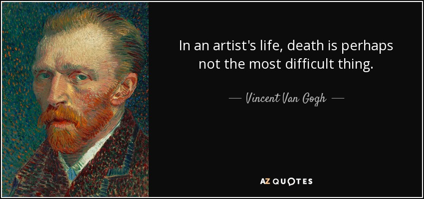 In an artist's life, death is perhaps not the most difficult thing. - Vincent Van Gogh