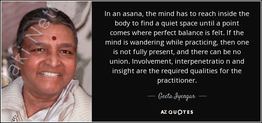 In an asana, the mind has to reach inside the body to find a quiet space until a point comes where perfect balance is felt. If the mind is wandering while practicing, then one is not fully present, and there can be no union. Involvement, interpenetratio n and insight are the required qualities for the practitioner. - Geeta Iyengar