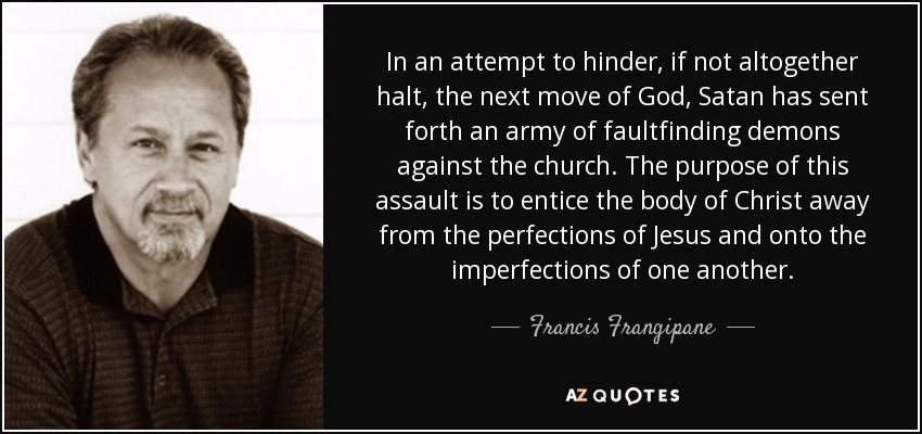In an attempt to hinder, if not altogether halt, the next move of God, Satan has sent forth an army of faultfinding demons against the church. The purpose of this assault is to entice the body of Christ away from the perfections of Jesus and onto the imperfections of one another. - Francis Frangipane