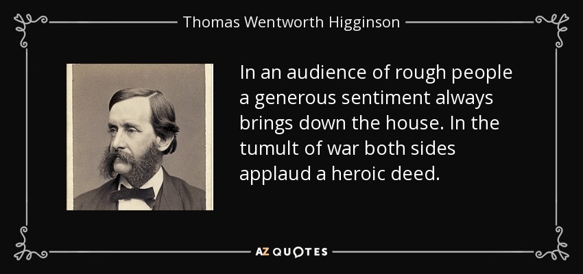 In an audience of rough people a generous sentiment always brings down the house. In the tumult of war both sides applaud a heroic deed. - Thomas Wentworth Higginson