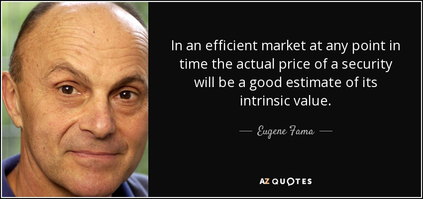 In an efficient market at any point in time the actual price of a security will be a good estimate of its intrinsic value. - Eugene Fama