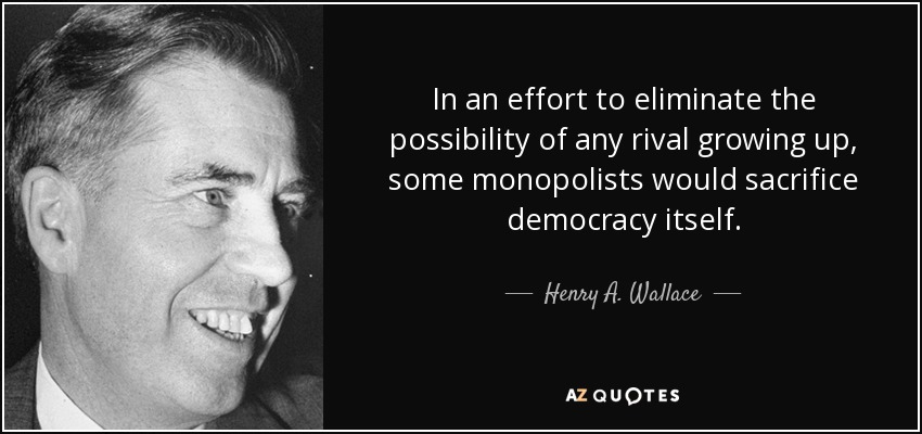In an effort to eliminate the possibility of any rival growing up, some monopolists would sacrifice democracy itself. - Henry A. Wallace