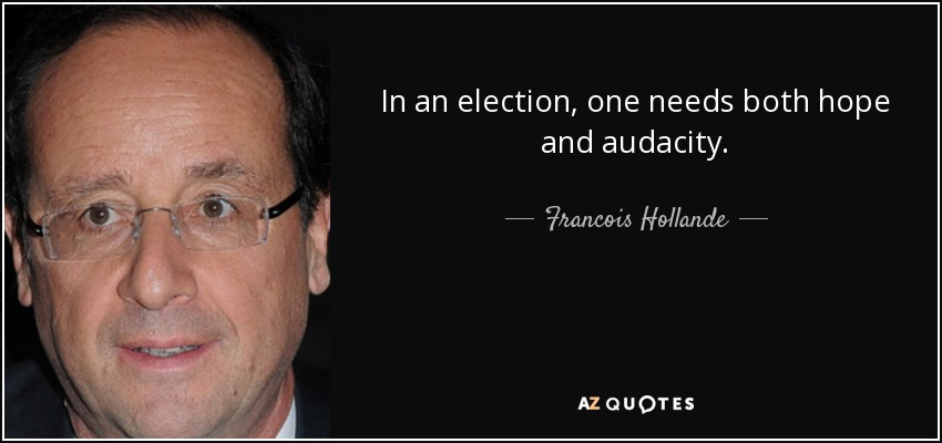In an election, one needs both hope and audacity. - Francois Hollande