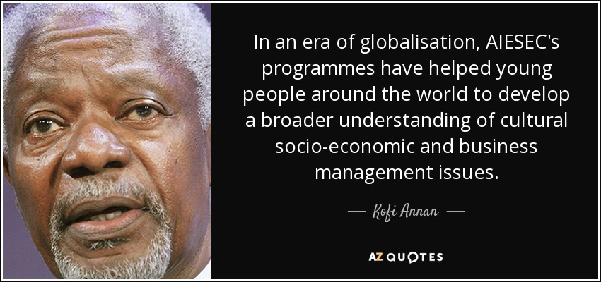 In an era of globalisation, AIESEC's programmes have helped young people around the world to develop a broader understanding of cultural socio-economic and business management issues. - Kofi Annan