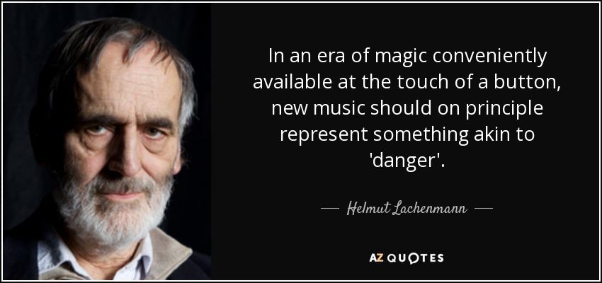 In an era of magic conveniently available at the touch of a button, new music should on principle represent something akin to 'danger'. - Helmut Lachenmann