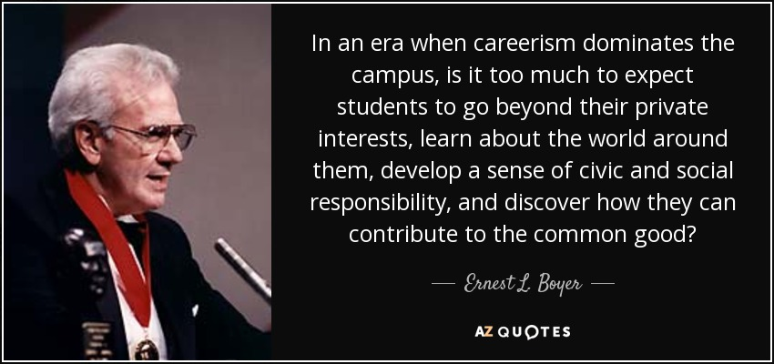 In an era when careerism dominates the campus, is it too much to expect students to go beyond their private interests, learn about the world around them, develop a sense of civic and social responsibility, and discover how they can contribute to the common good? - Ernest L. Boyer
