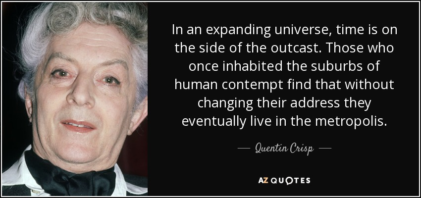 In an expanding universe, time is on the side of the outcast. Those who once inhabited the suburbs of human contempt find that without changing their address they eventually live in the metropolis. - Quentin Crisp