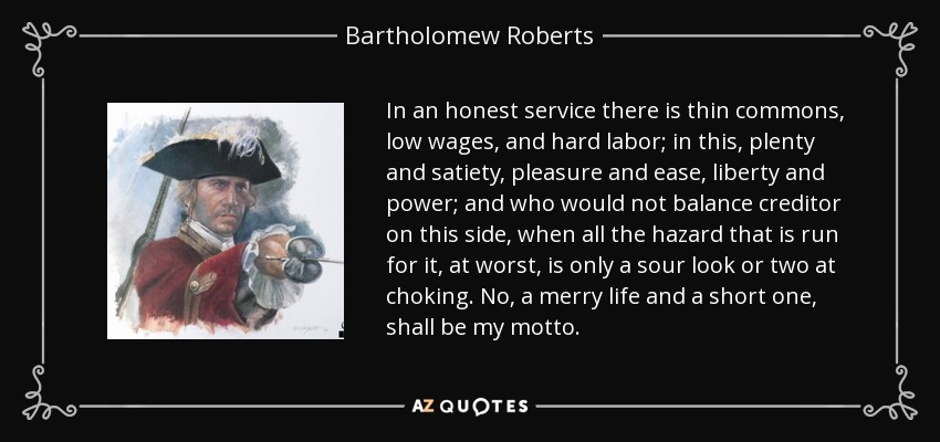 In an honest service there is thin commons, low wages, and hard labor; in this, plenty and satiety, pleasure and ease, liberty and power; and who would not balance creditor on this side, when all the hazard that is run for it, at worst, is only a sour look or two at choking. No, a merry life and a short one, shall be my motto. - Bartholomew Roberts