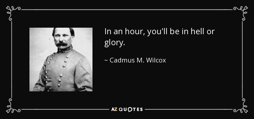 In an hour, you'll be in hell or glory. - Cadmus M. Wilcox